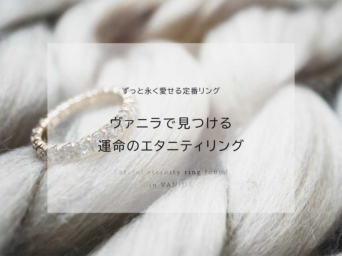 広島県広島市と広島県福山市にある中国エリア最大級の品揃えを誇るVANillA・ヴァニラ・バニラのずっと永く愛せる定番のエタニティリング